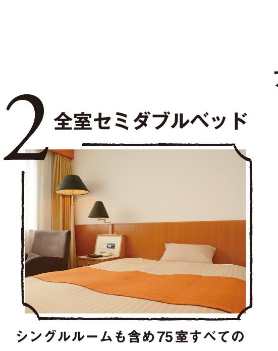 2.全室セミダブルベッド:シングルルームも含め75室すべてのお部屋で120cmのベッドをご用意。快適な眠りをお約束します。